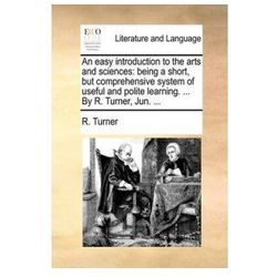 An easy introduction to the arts and sciences: being a short, but comprehensive system of useful and polite learning. ... By R. Turner, Jun. ...