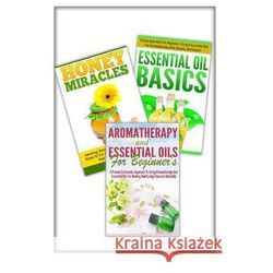 Essential Oils Basic, Honey Miracles, Aromatherapy and Essential Oils for Beginner's: 3 in 1 Essential Oils Basic + Honey Miracles + Aromatherapy and