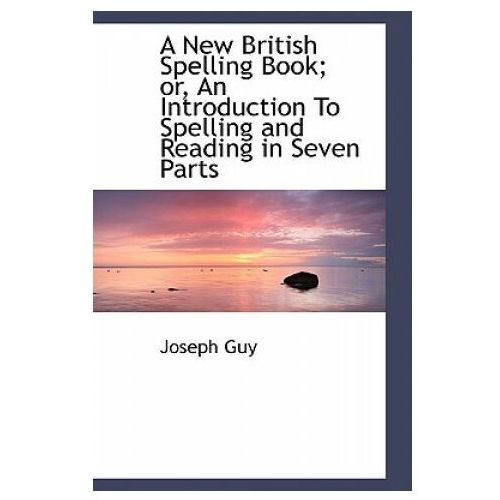 New British Spelling Book; Or, an Introduction to Spelling and Reading in Seven Parts