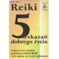 Reiki - 5 wskazań dobrego życia. Ezoteryczny wymiar podstaw praktyki Reiki i ich wpływ... (opr. miękka)