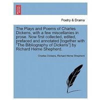 Plays and Poems of Charles Dickens, with a Few Miscellanies in Prose. Now First Collected, Edited, Prefaced and Annotated [Together with the Bibliogra