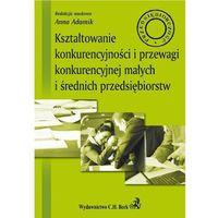 Kształtowanie konkurencyjności i przewagi konkurencyjnej małych i średnich przedsiębiorstw (opr. miękka)