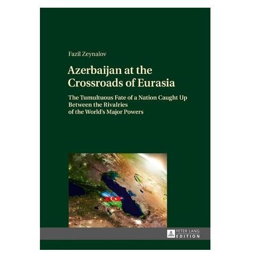 Azerbaijan at the Crossroads of Eurasia Zeynalov, Fazil