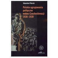 Polskie Ugrupowania Polityczne Wobec Czechosłowacji 1938–1939 (opr. miękka)