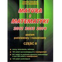 MATURA Z MATEMATYKI 2012 2013 2014 POZIOM PODSTAWOWY I ROZSZERZONY CZĘŚĆ 2 (opr. miękka)