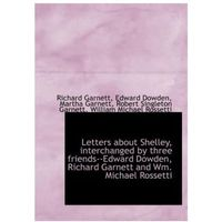 Letters about Shelley, Interchanged by Three Friends--Edward Dowden, Richard Garnett and Wm. Michael
