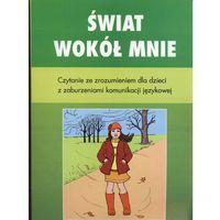 Świat wokół mnie. Czytanie ze zrozumieniem dla dzieci z zaburzeniami komunikacji językowej (opr. miękka)