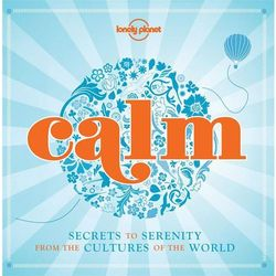 Lonely Planet Calm: Secrets to Serenity From the Cultures of the World