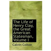 Life of Henry Clay, the Great American Statesman, Volume I