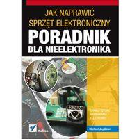 Jak naprawić sprzęt elektroniczny Poradnik dla nieelektronika (opr. miękka)
