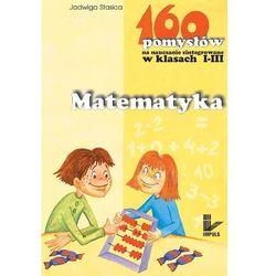 Matematyka - 160 pomysłów na nauczanie zintegrowane w klasach I-III