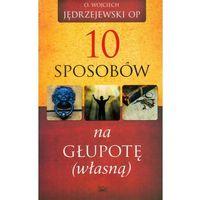 10 SPOSOBÓW NA GŁUPOTĘ WŁASNĄ (oprawa miękka) (Książka) (opr. miękka)