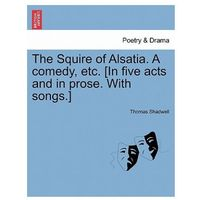 Squire of Alsatia. a Comedy, Etc. [In Five Acts and in Prose. with Songs.]